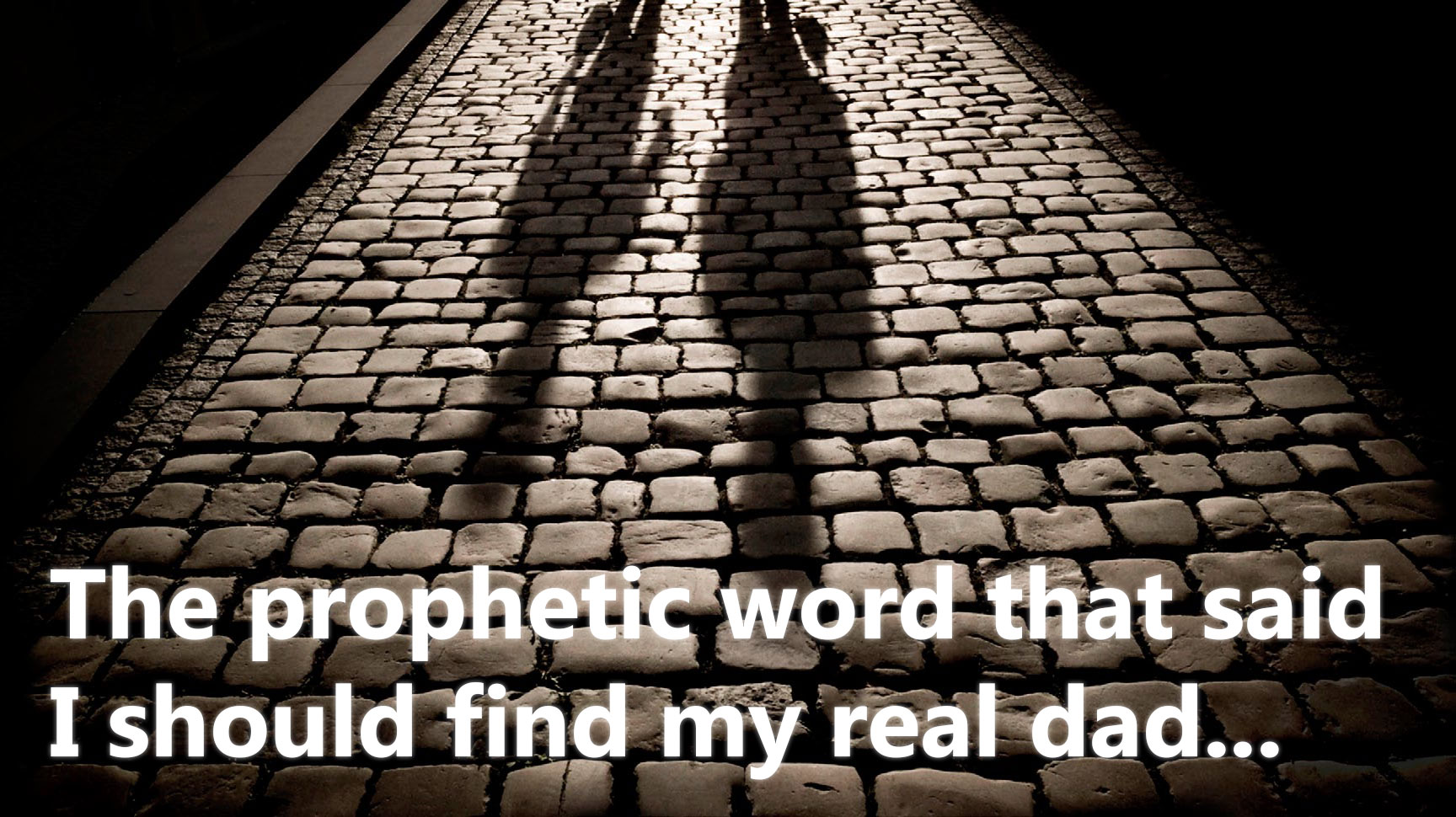 The Prophetic Word That Said I Should Find My Real Dad